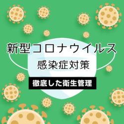 私たちは新型コロナウイルスの感染予防及び拡散防止対策を強化し、 衛生管理を徹底しております。